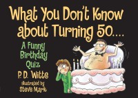 What You Don't Know About Turning 50              by             P.D. Witte