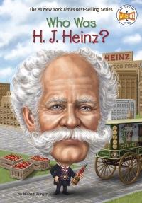 Who Was H. J. Heinz?              by             Michael Burgan;