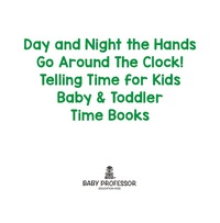 Day and Night the Hands Go Around The Clock! Telling Time for Kids - Baby & Toddler Time Books              by             Baby Professor