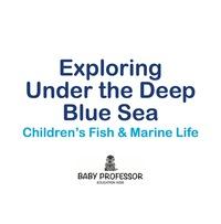 Exploring Under the Deep Blue Sea   Children's Fish & Marine Life              by             Baby Professor