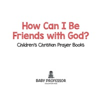 How Can I Be Friends with God? - Children's Christian Prayer Books              by             Baby Professor