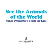 See the Animals of the World | Sense & Sensation Books for Kids              by             Baby Professor