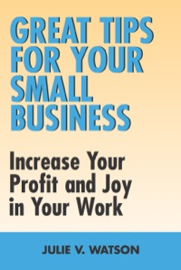 Great Tips for Your Small Business              by             Julie V. Watson