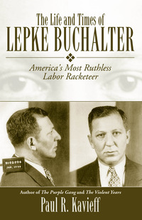 The Life and Times of Lepke Buchalter: America's Most Ruthless Labor Racketeer              by             Paul R. Kavieff