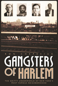 Gangsters of Harlem: The Gritty Underworld of New York's Most Famous Neighborhood              by             Ron Chepesiul