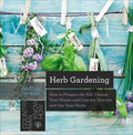 Herb Gardening: How to Prepare the Soil, Choose Your Plants, and Care For, Harvest, and Use Your Herbs 9781581575866