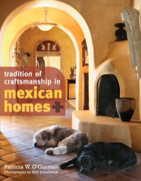 Tradition of Craftsmanship in Mexican Homes              by             O'Gorman, Patricia W.; Schalkwijk, Bob