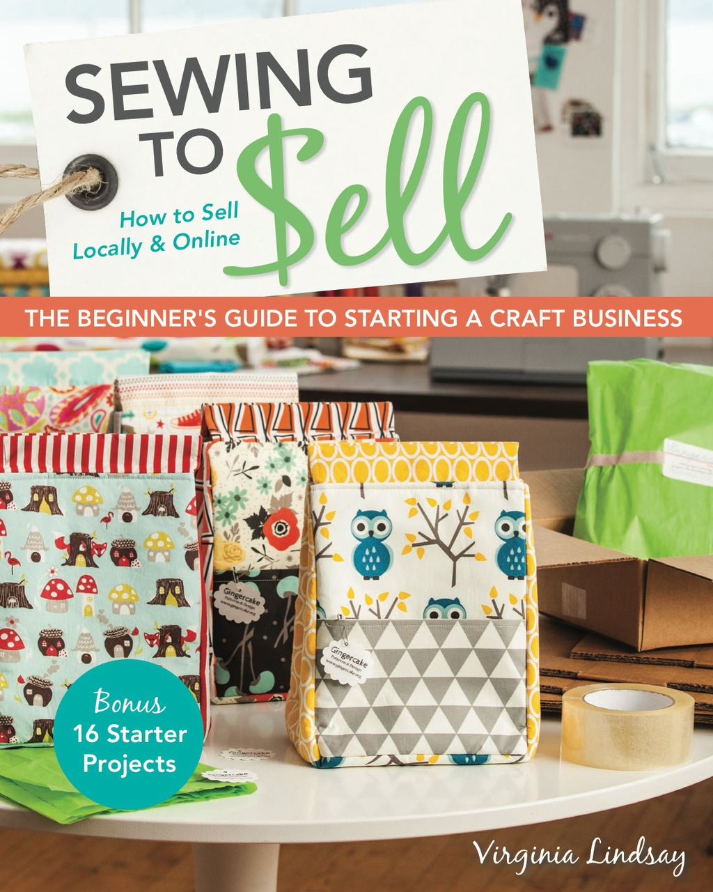 Sewing to Sell—The Beginner's Guide to Starting a Craft Business: Bonus—16 Starter Projects • How to Sell Locally & Online (ebook) eBooks