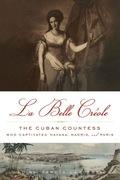 La Belle Créole: The Cuban Countess Who Captivated Havana, Madrid, and Paris 9781613745373
