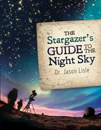The Stargazer's Guide to the Night Sky              by             Dr. Jason Lisle