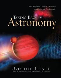 Taking Back Astronomy              by             Dr. Jason Lisle
