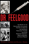 Dr. Feelgood: The Shocking Story of the Doctor Who May Have Changed History by Treating and Drugging JFK, Marilyn, Elvis, and Other Prominent Figures 9781626363359