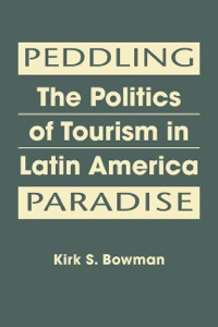 Peddling Paradise: The Politics of Tourism in Latin America              by             Kirk S. Bowman