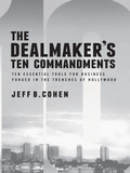 The Dealmaker's Ten Commandments: Ten Essential Tools for Business Forged in the Trenches of Hollywood 9781627227629