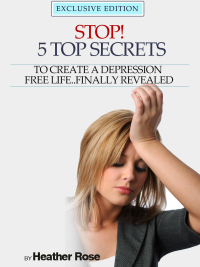 Depression Help: Stop! - 5 Top Secrets To Create A Depression Free Life..Finally Revealed              by             Heather Rose