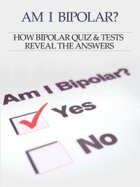 Bipolar Disorder :Am I Bipolar ? How Bipolar Quiz & Tests Reveal The Answers              by             Heather Rose