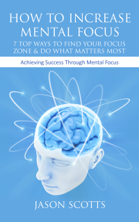 How To Increase Mental Focus: 7 Top Ways To Find Your Focus Zone & Do What Matters Most              by             Jason Scotts