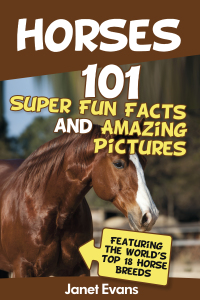 Horses: 101 Super Fun Facts and Amazing Pictures (Featuring The World's Top 18 Horse Breeds)              by             Janet Evans
