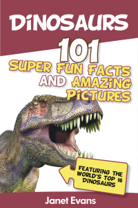 Dinosaurs: 101 Super Fun Facts And Amazing Pictures (Featuring The World's Top 16 Dinosaurs)              by             Janet Evans