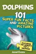 Dolphins: 101 Fun Facts & Amazing Pictures (Featuring The World's 6 Top Dolphins) 9781630222246