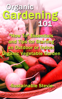 """Organic Gardening 101: """"How To"""" Essentials and Tips for Starting an Outdoor or Indoor Organic Vegetable Garden              by             Stevie, Sustainable"""