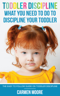 Toddler Discipline: What You Need To Do To Discipline Your Toddler              by             Carmen Moore
