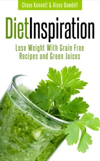 Diet Inspiration: Lose Weight With Grain Free Recipes and Green Juices              by             Chaya Kennett