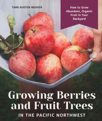 Growing Berries and Fruit Trees in the Pacific Northwest              by             Tara Austen Weaver