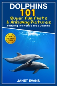 Dolphins: 101 Fun Facts & Amazing Pictures (Featuring The World's 6 Top Dolphins With Coloring Pages)              by             Janet Evans