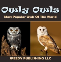 Owly Owls Most Popular Owls Of The World              by             Speedy Publishing