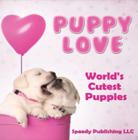 Puppy Love - World's Cutest Puppies              by             Speedy Publishing