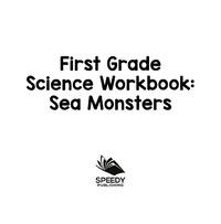 First Grade Science Workbook: Sea Monsters              by             Baby Professor
