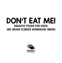 Don't Eat Me! (Healthy Foods for Kids) : 3rd Grade Science Workbook Series              by             Baby Professor