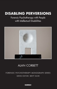 Disabling Perversions: Forensic Psychotherapy with People with Intellectual Disabilities              by             Corbett, Alan