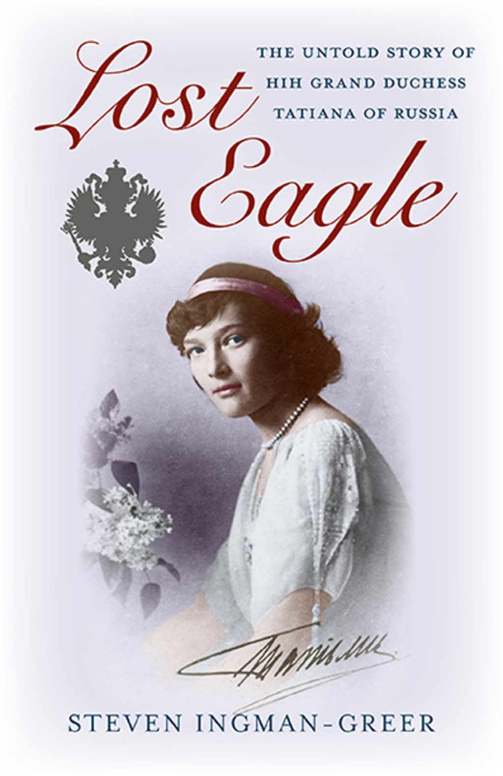 Lost Eagle: The Untold Story of HIH Grand Duchess Tatiana of Russia (eBook)