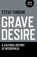 Grave Desire: A Cultural History of Necrophilia 9781782793410