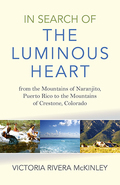 In Search of the Luminous Heart: From the Mountains of Naranjito, Puerto Rico to the Mountains of Crestone, Colorado 9781782798989