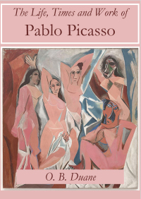 The Life, Times and Work of Pablo Picasso              by             O.B. Duane
