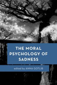 The Moral Psychology of Sadness              by             Anna Gotlib
