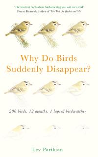 Why Do Birds Suddenly Disappear? 200 birds, 12 months, 1 lapsed birdwatcher              by             Lev Parikian