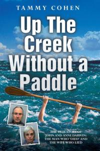 Up the Creek Without a Paddle - The True Story of John and Anne Darwin: The Man Who 'Died' and the Wife Who Lied              by             Tammy Cohen