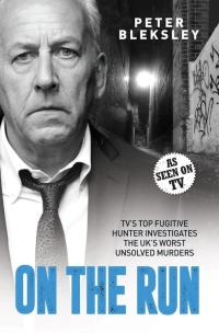 On the Run - TV's Top Fugitive Hunter Investigates the UK's Worst Unsolved Murders              by             Peter Bleksley