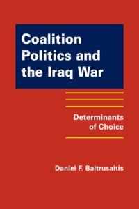 Coalition Politics and the Iraq War: Determinants of Choice              by             Daniel F. Baltrusaitis
