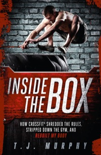 Inside the Box: How CrossFit ® Shredded the Rules, Stripped Down the Gym, and Rebuilt My Body              by             Murphy T. J.
