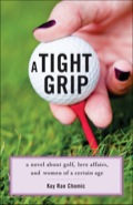 A Tight Grip: A Novel about Golf, Love Affairs, and Women of a Certain Age 9781938314773