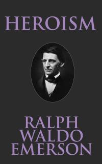 Heroism              by             Ralph Waldo Emerson