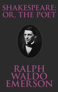 Shakespeare; Or, the Poet              by             Ralph Waldo Emerson