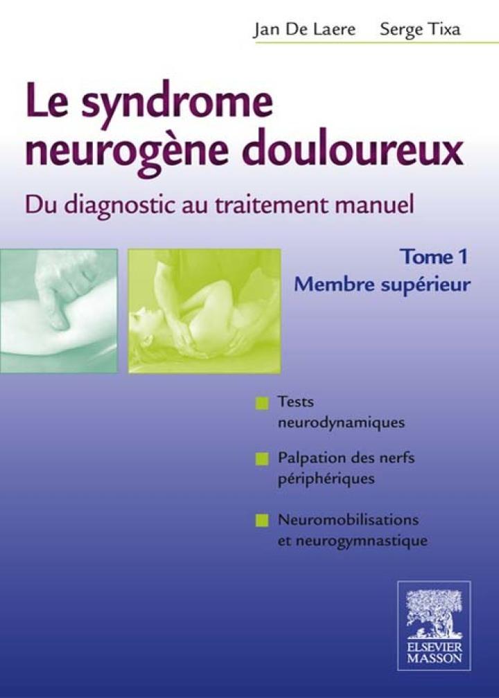 Le syndrome neurogène douloureux. Du diagnostic au traitement manuel - Tome 1