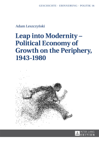 Leap into Modernity  Political Economy of Growth on the Periphery, 19431980              by             Adam Leszczynski