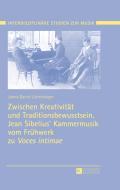 Zwischen Kreativitaet und Traditionsbewusstsein. Jean Sibelius' Kammermusik vom Fruehwerk zu «Voces intimae» 9783653968927